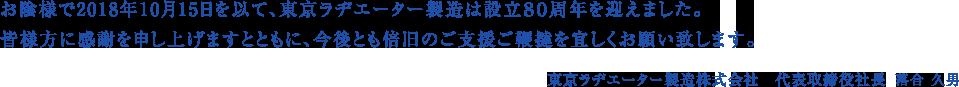 お陰様で2018年10月15日を以て、東京ラヂエーター製造は設立80周年を迎えます。皆様方に感謝を申し上げますとともに、今後とも倍旧のご支援ご鞭撻を宜しくお願い致します。東京ラヂエーター製造株式会社 代表取締役社長 林 隆司